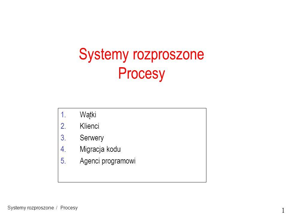 1 Systemy rozproszone / Procesy 1.Wątki 2.Klienci 3.Serwery 4.Migracja kodu 5.Agenci programowi Systemy rozproszone Procesy