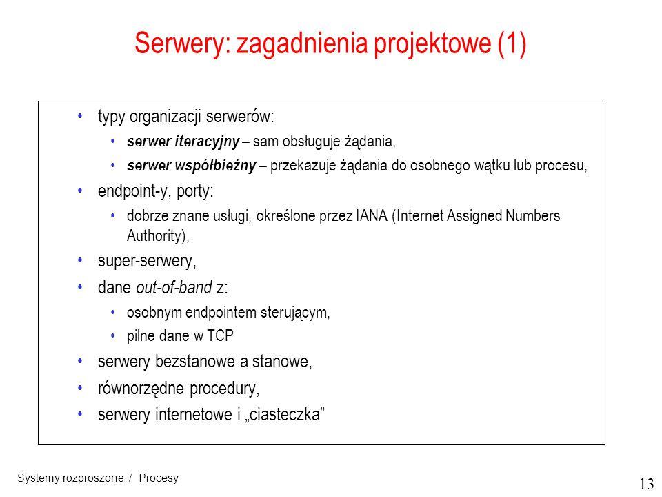 13 Systemy rozproszone / Procesy Serwery: zagadnienia projektowe (1) typy organizacji serwerów: serwer iteracyjny – sam obsługuje żądania, serwer wspó