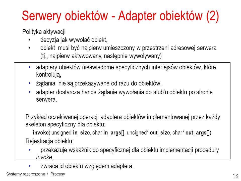 16 Systemy rozproszone / Procesy Serwery obiektów - Adapter obiektów (2) adaptery obiektów nieświadome specyficznych interfejsów obiektów, które kontr