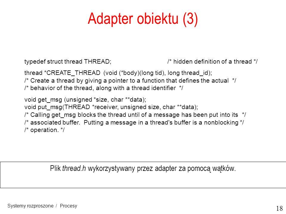 18 Systemy rozproszone / Procesy Adapter obiektu (3) Plik thread.h wykorzystywany przez adapter za pomocą wątków. typedef struct thread THREAD;/* hidd