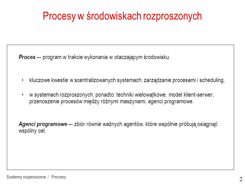 2 Systemy rozproszone / Procesy Procesy w środowiskach rozproszonych Proces –- program w trakcie wykonania w otaczającym środowisku. kluczowe kwestie