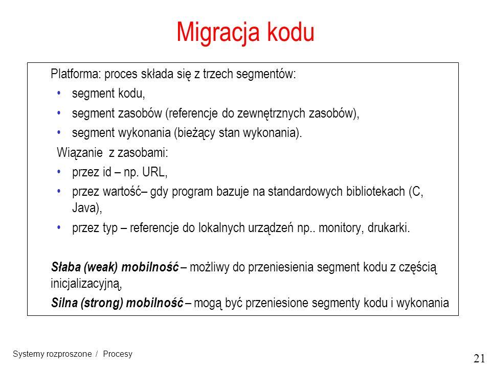 21 Systemy rozproszone / Procesy Migracja kodu Platforma: proces składa się z trzech segmentów: segment kodu, segment zasobów (referencje do zewnętrzn