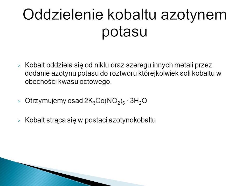 > Kobalt oddziela się od niklu oraz szeregu innych metali przez dodanie azotynu potasu do roztworu którejkolwiek soli kobaltu w obecności kwasu octowe