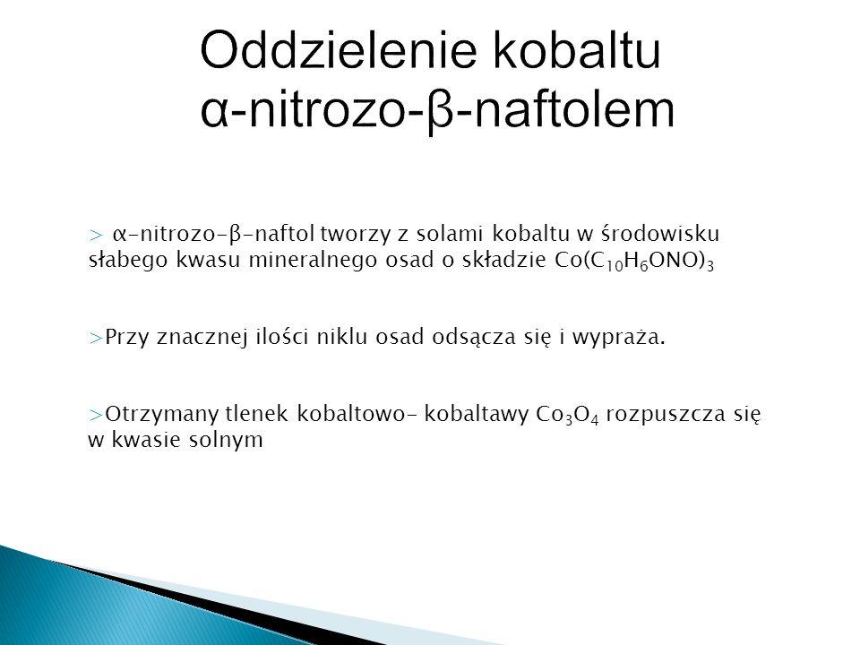 > α-nitrozo-β-naftol tworzy z solami kobaltu w środowisku słabego kwasu mineralnego osad o składzie Co(C 10 H 6 ONO) 3 >Przy znacznej ilości niklu osa