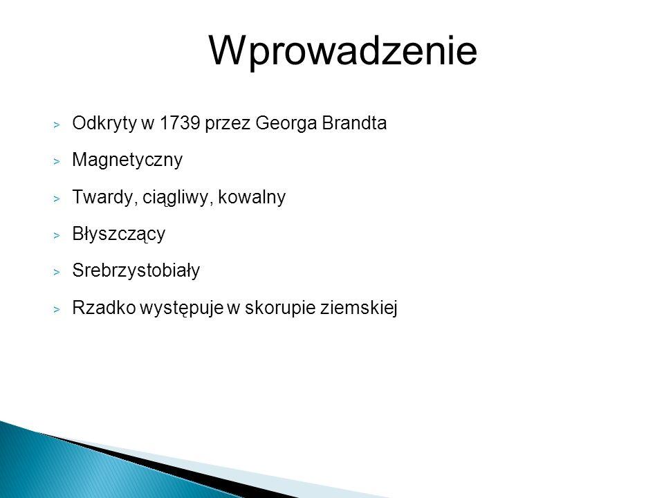 > Odkryty w 1739 przez Georga Brandta > Magnetyczny > Twardy, ciągliwy, kowalny > Błyszczący > Srebrzystobiały > Rzadko występuje w skorupie ziemskiej
