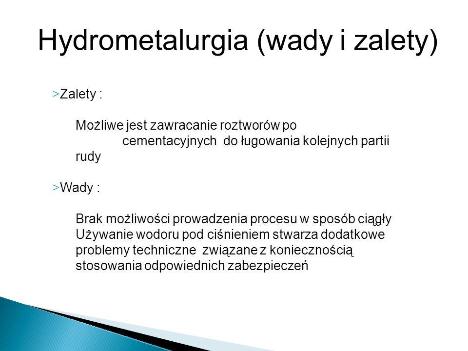 Hydrometalurgia (wady i zalety) >Zalety : Możliwe jest zawracanie roztworów po cementacyjnych do ługowania kolejnych partii rudy >Wady : Brak możliwoś