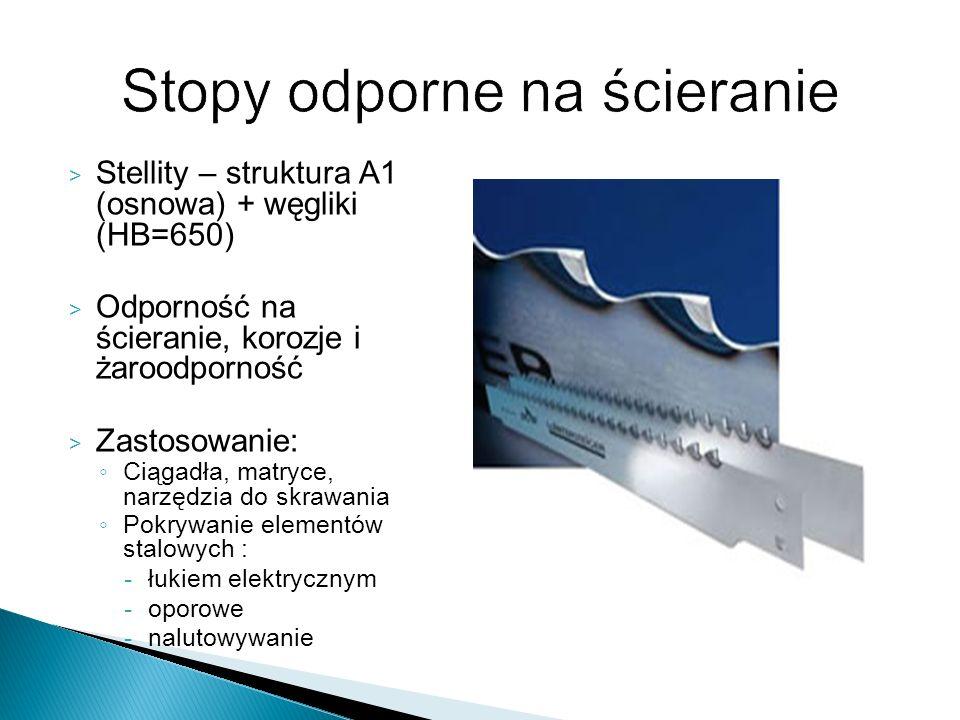 > Stellity – struktura A1 (osnowa) + węgliki (HB=650) > Odporność na ścieranie, korozje i żaroodporność > Zastosowanie: Ciągadła, matryce, narzędzia d