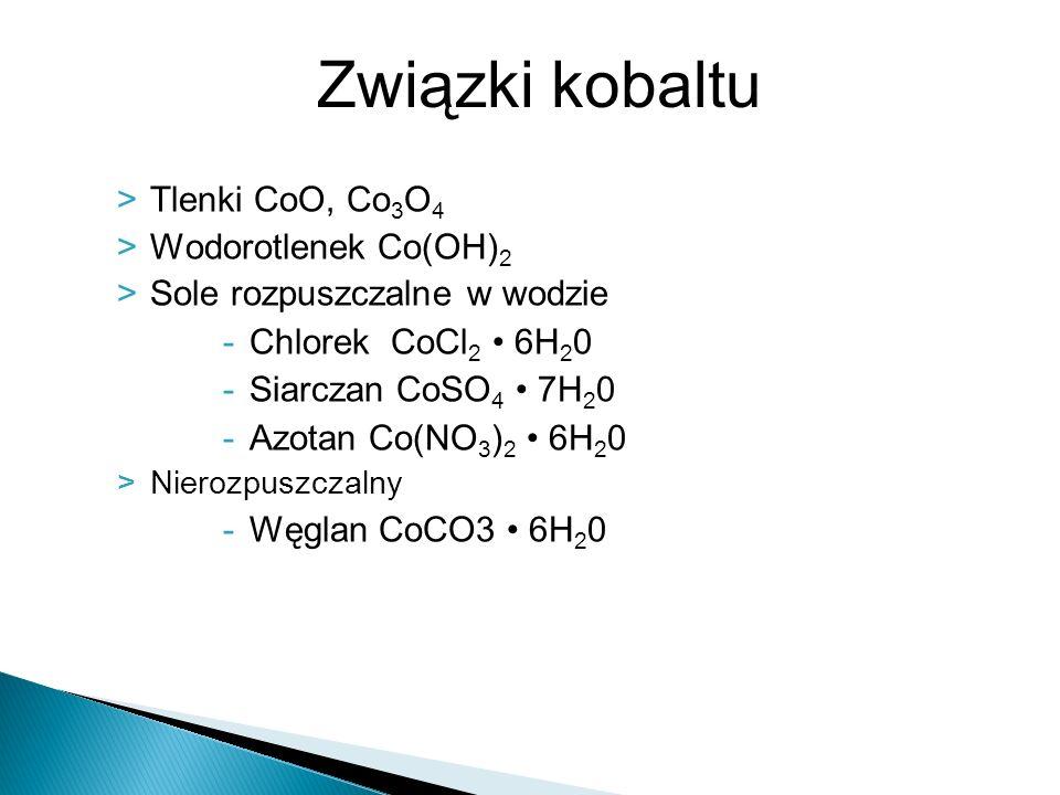 >Tlenki CoO, Co 3 O 4 >Wodorotlenek Co(OH) 2 >Sole rozpuszczalne w wodzie -Chlorek CoCl 2 6H 2 0 -Siarczan CoSO 4 7H 2 0 -Azotan Co(NO 3 ) 2 6H 2 0 >N