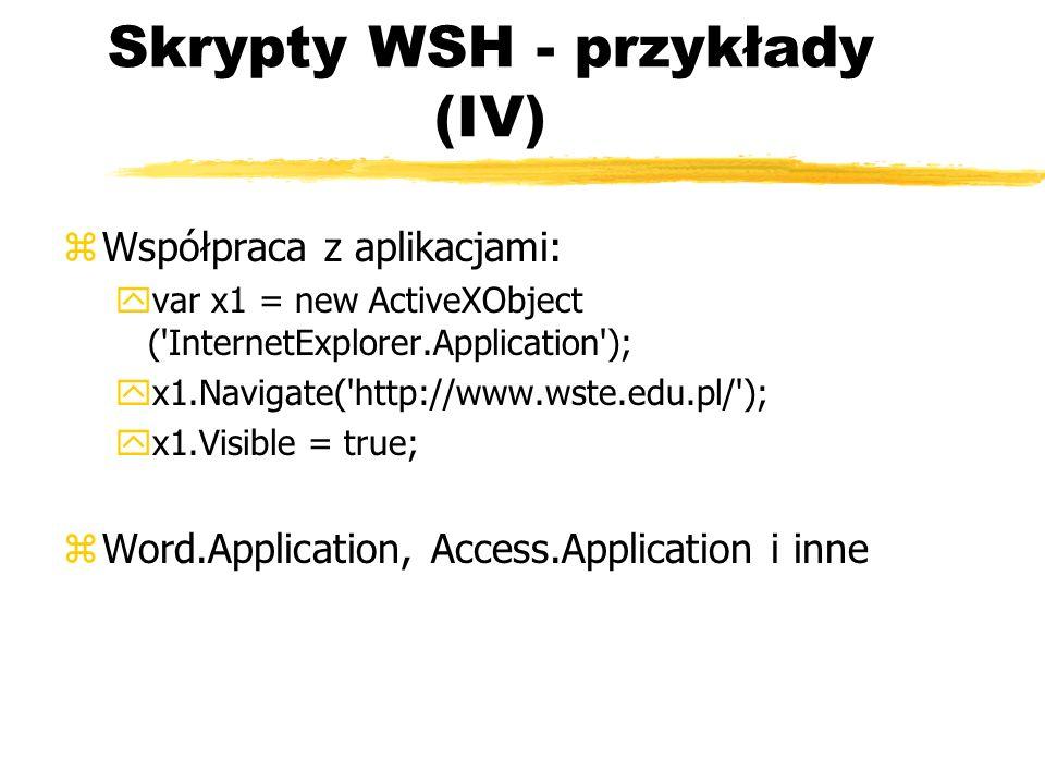 Skrypty WSH - przykłady (IV) zWspółpraca z aplikacjami: yvar x1 = new ActiveXObject ('InternetExplorer.Application'); yx1.Navigate('http://www.wste.ed