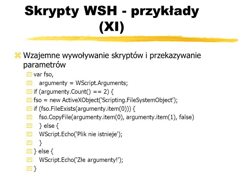 Skrypty WSH - przykłady (XI) zWzajemne wywoływanie skryptów i przekazywanie parametrów yvar fso, y argumenty = WScript.Arguments; yif (argumenty.Count