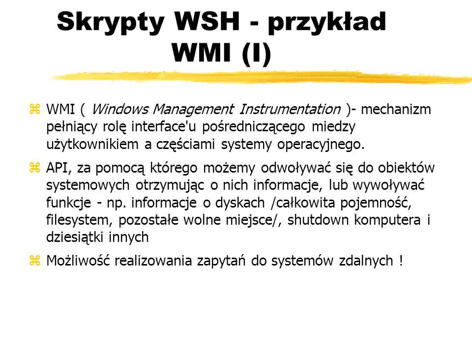 Skrypty WSH - przykład WMI (I) zWMI ( Windows Management Instrumentation )- mechanizm pełniący rolę interface'u pośredniczącego miedzy użytkownikiem a