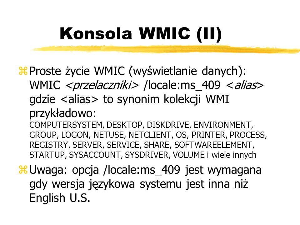 Konsola WMIC (II) zProste życie WMIC (wyświetlanie danych): WMIC /locale:ms_409 gdzie to synonim kolekcji WMI przykładowo: COMPUTERSYSTEM, DESKTOP, DI