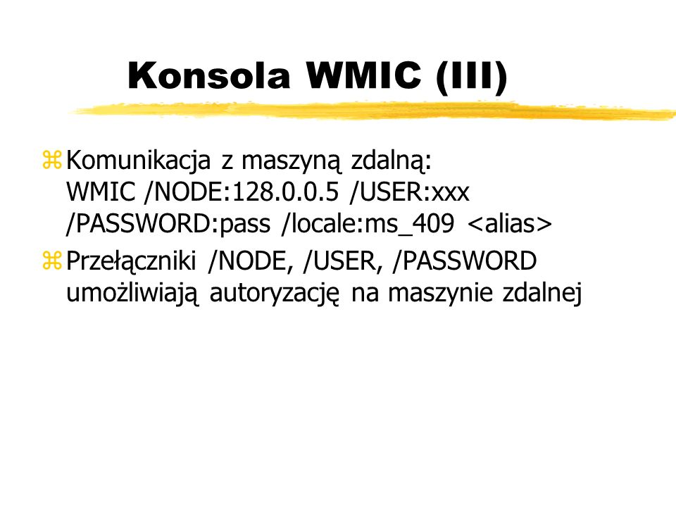 Konsola WMIC (III) zKomunikacja z maszyną zdalną: WMIC /NODE:128.0.0.5 /USER:xxx /PASSWORD:pass /locale:ms_409 zPrzełączniki /NODE, /USER, /PASSWORD u