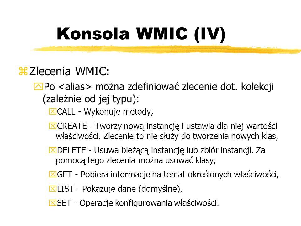 Konsola WMIC (IV) zZlecenia WMIC: yPo można zdefiniować zlecenie dot. kolekcji (zależnie od jej typu): xCALL - Wykonuje metody, xCREATE - Tworzy nową