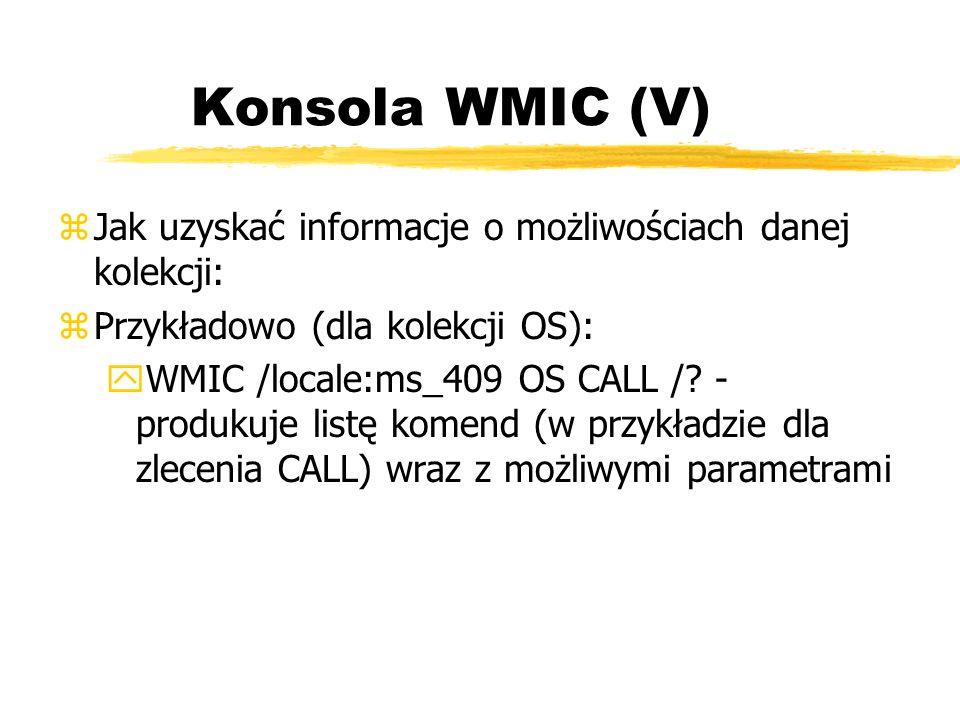 Konsola WMIC (V) zJak uzyskać informacje o możliwościach danej kolekcji: zPrzykładowo (dla kolekcji OS): yWMIC /locale:ms_409 OS CALL /? - produkuje l
