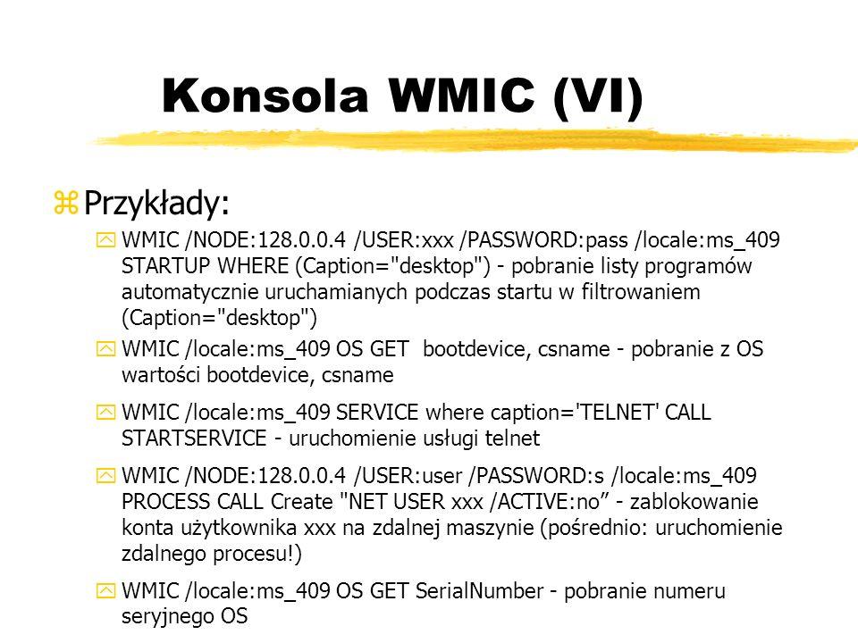 Konsola WMIC (VI) zPrzykłady: yWMIC /NODE:128.0.0.4 /USER:xxx /PASSWORD:pass /locale:ms_409 STARTUP WHERE (Caption=