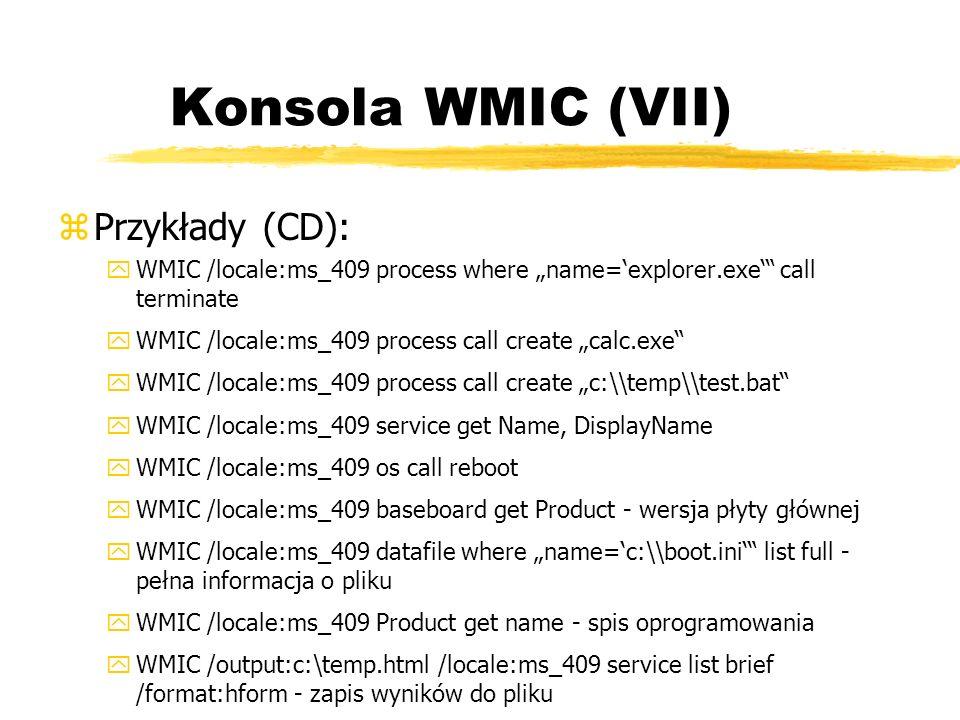 Konsola WMIC (VII) zPrzykłady (CD): yWMIC /locale:ms_409 process where name=explorer.exe call terminate yWMIC /locale:ms_409 process call create calc.