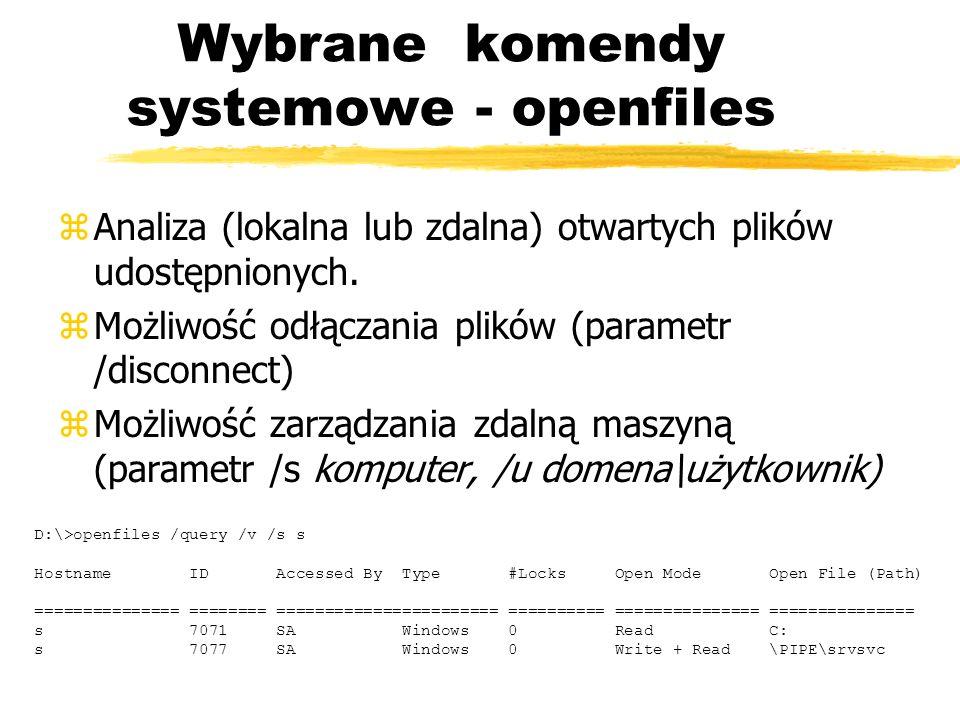 Wybrane komendy systemowe - openfiles zAnaliza (lokalna lub zdalna) otwartych plików udostępnionych. zMożliwość odłączania plików (parametr /disconnec