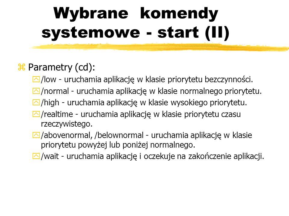 Wybrane komendy systemowe - start (II) zParametry (cd): y/low - uruchamia aplikację w klasie priorytetu bezczynności. y/normal - uruchamia aplikację w