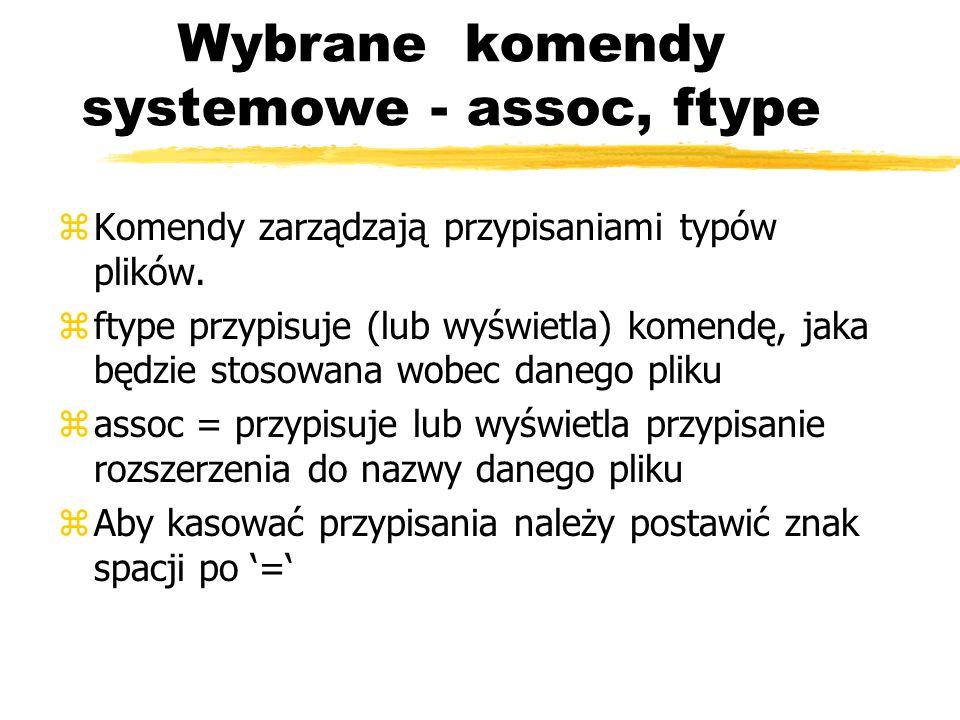 Wybrane komendy systemowe - assoc, ftype zKomendy zarządzają przypisaniami typów plików. zftype przypisuje (lub wyświetla) komendę, jaka będzie stosow