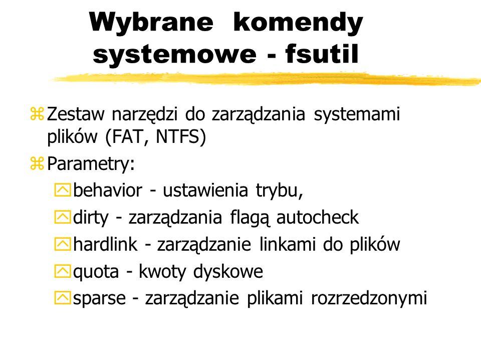 Wybrane komendy systemowe - fsutil zZestaw narzędzi do zarządzania systemami plików (FAT, NTFS) zParametry: ybehavior - ustawienia trybu, ydirty - zar