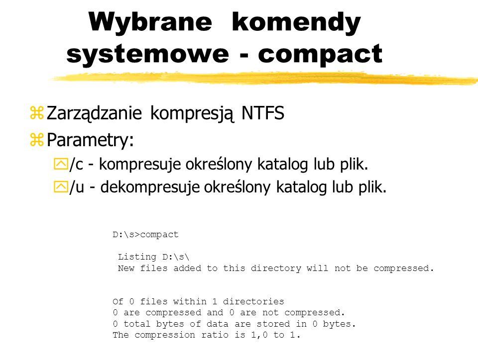 Wybrane komendy systemowe - compact zZarządzanie kompresją NTFS zParametry: y/c - kompresuje określony katalog lub plik. y/u - dekompresuje określony