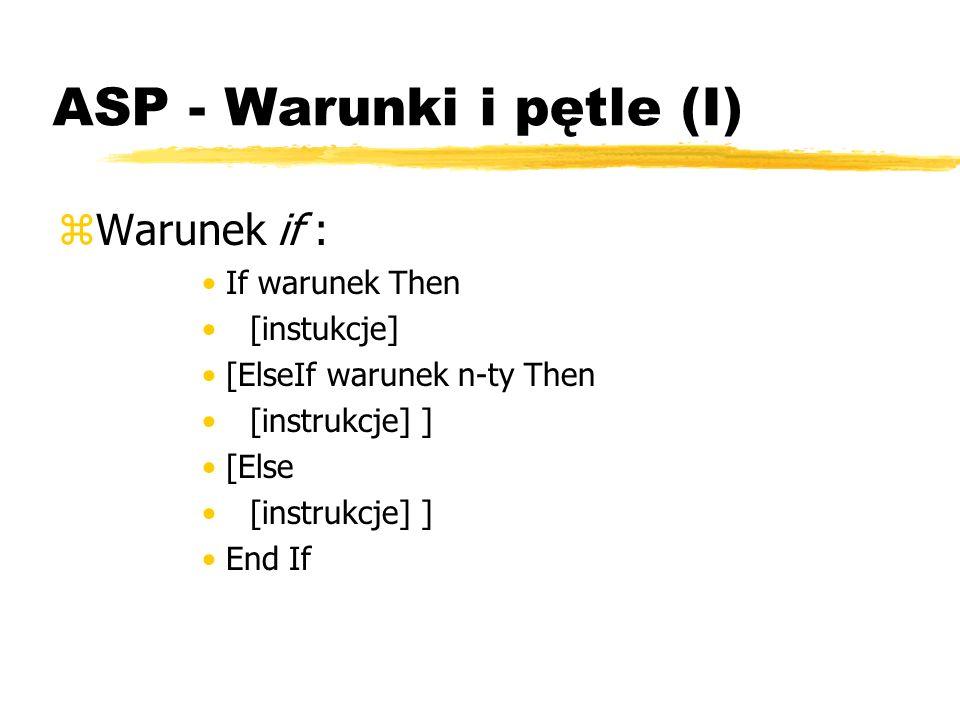 ASP - Warunki i pętle (I) zWarunek if : If warunek Then [instukcje] [ElseIf warunek n-ty Then [instrukcje] ] [Else [instrukcje] ] End If