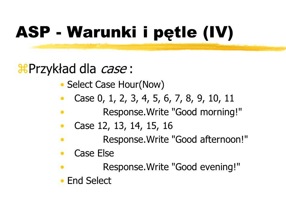 ASP - Warunki i pętle (IV) zPrzykład dla case : Select Case Hour(Now) Case 0, 1, 2, 3, 4, 5, 6, 7, 8, 9, 10, 11 Response.Write
