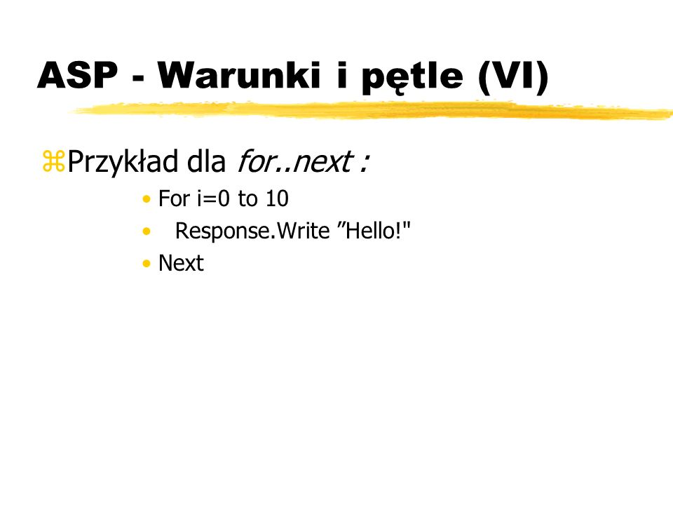 ASP - Warunki i pętle (VI) zPrzykład dla for..next : For i=0 to 10 Response.Write Hello!