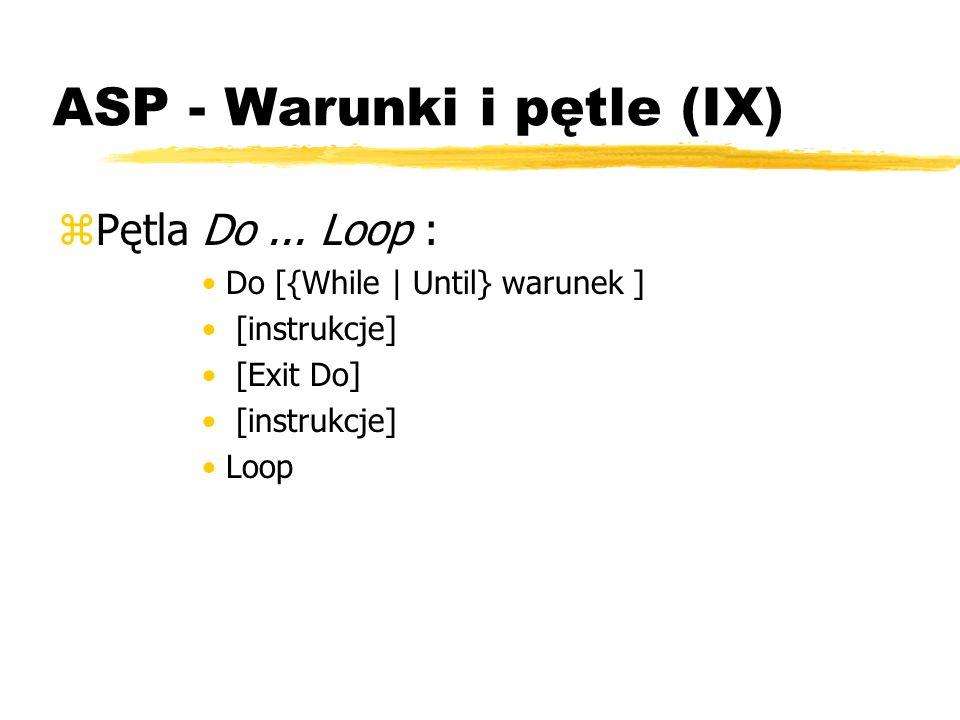 ASP - Warunki i pętle (IX) zPętla Do... Loop : Do [{While | Until} warunek ] [instrukcje] [Exit Do] [instrukcje] Loop