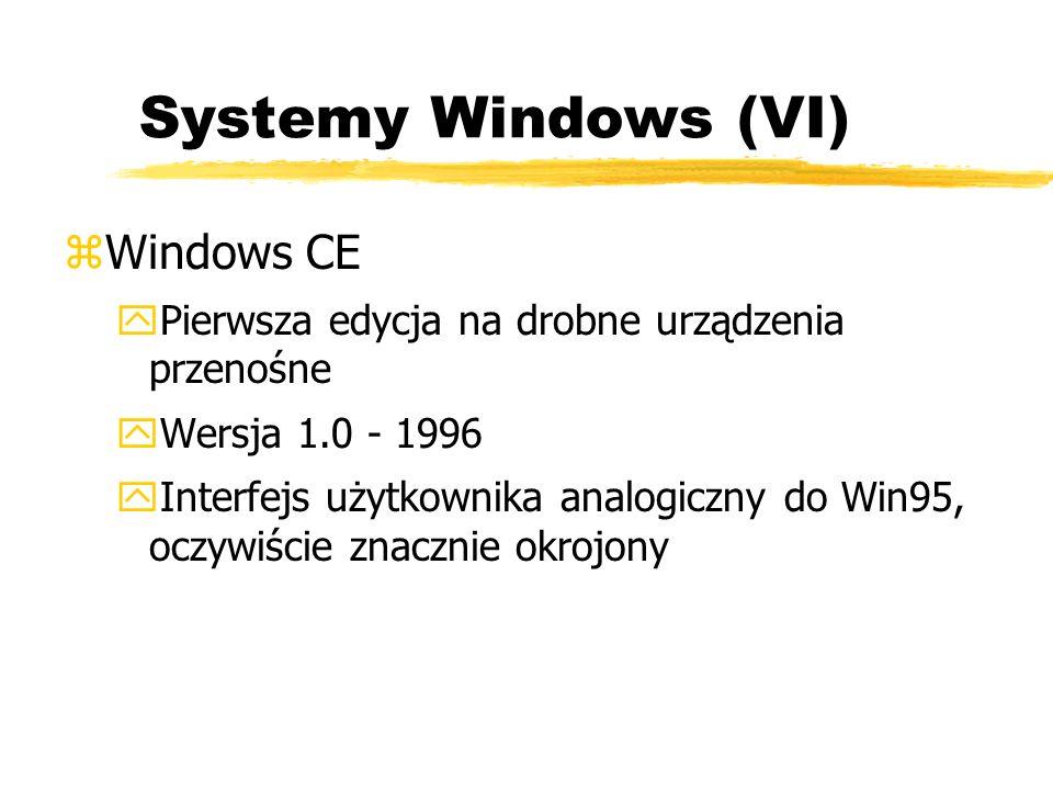 Systemy Windows (VI) zWindows CE yPierwsza edycja na drobne urządzenia przenośne yWersja 1.0 - 1996 yInterfejs użytkownika analogiczny do Win95, oczyw