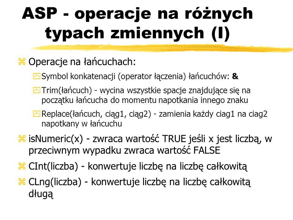 ASP - operacje na różnych typach zmiennych (I) zOperacje na łańcuchach: ySymbol konkatenacji (operator łączenia) łańcuchów: & yTrim(łańcuch) - wycina