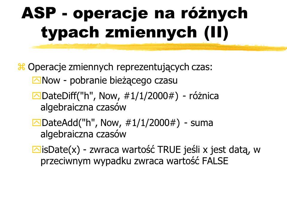 ASP - operacje na różnych typach zmiennych (II) zOperacje zmiennych reprezentujących czas: yNow - pobranie bieżącego czasu yDateDiff(