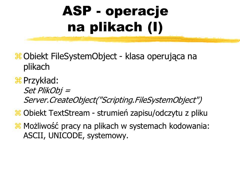 ASP - operacje na plikach (I) zObiekt FileSystemObject - klasa operująca na plikach zPrzykład: Set PlikObj = Server.CreateObject(