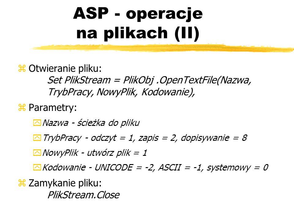 ASP - operacje na plikach (II) zOtwieranie pliku: Set PlikStream = PlikObj.OpenTextFile(Nazwa, TrybPracy, NowyPlik, Kodowanie), zParametry: yNazwa - ś