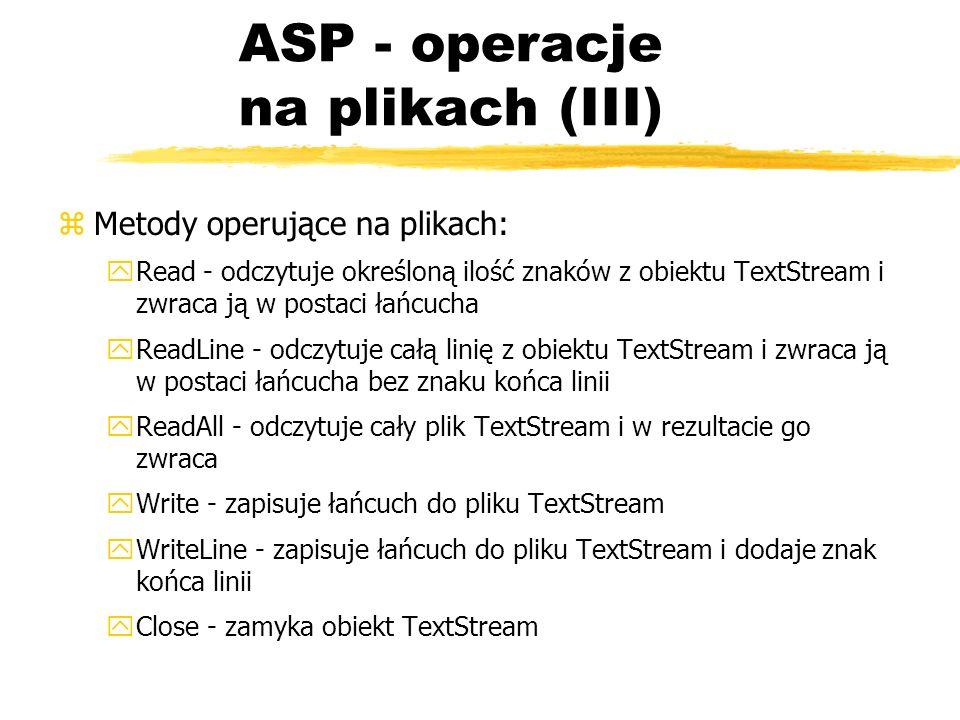 ASP - operacje na plikach (III) zMetody operujące na plikach: yRead - odczytuje określoną ilość znaków z obiektu TextStream i zwraca ją w postaci łańc