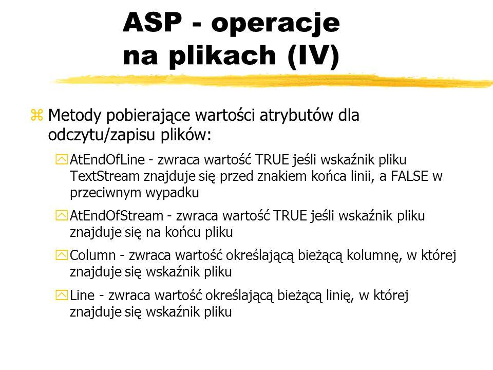 ASP - operacje na plikach (IV) zMetody pobierające wartości atrybutów dla odczytu/zapisu plików: yAtEndOfLine - zwraca wartość TRUE jeśli wskaźnik pli