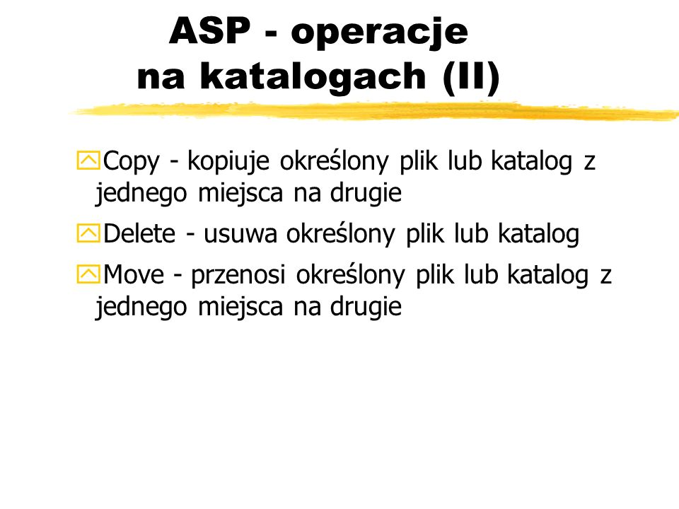 ASP - operacje na katalogach (II) yCopy - kopiuje określony plik lub katalog z jednego miejsca na drugie yDelete - usuwa określony plik lub katalog yM