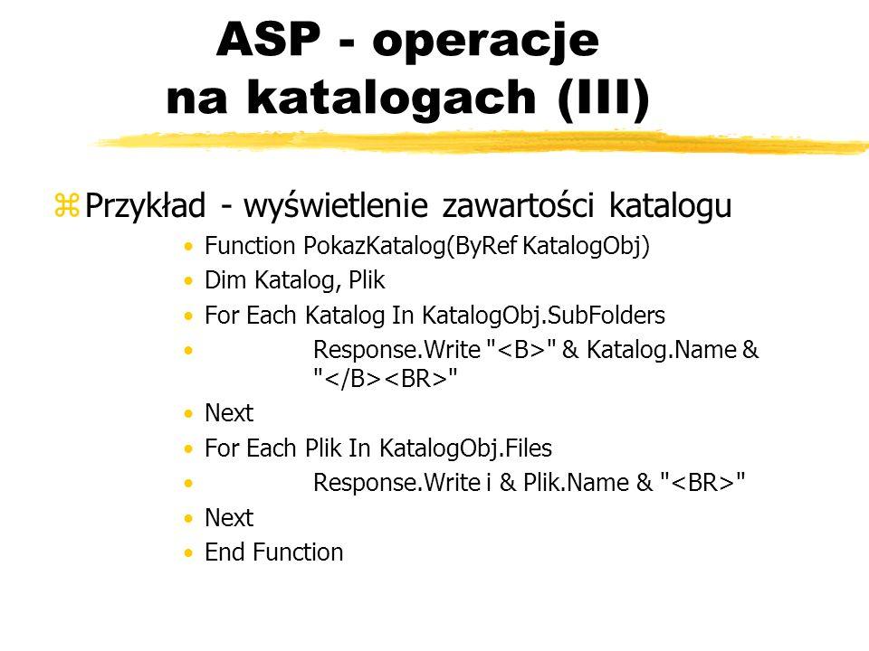 ASP - operacje na katalogach (III) zPrzykład - wyświetlenie zawartości katalogu Function PokazKatalog(ByRef KatalogObj) Dim Katalog, Plik For Each Kat