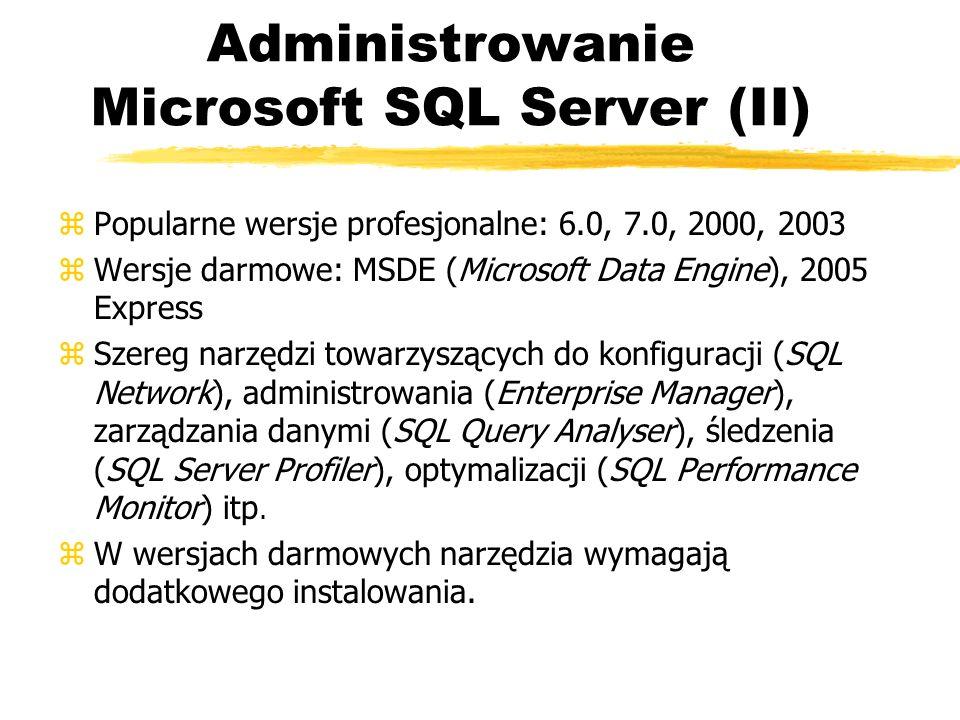 Administrowanie Microsoft SQL Server (II) zPopularne wersje profesjonalne: 6.0, 7.0, 2000, 2003 zWersje darmowe: MSDE (Microsoft Data Engine), 2005 Ex