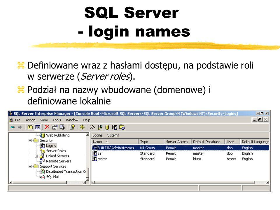 SQL Server - login names zDefiniowane wraz z hasłami dostępu, na podstawie roli w serwerze (Server roles). zPodział na nazwy wbudowane (domenowe) i de