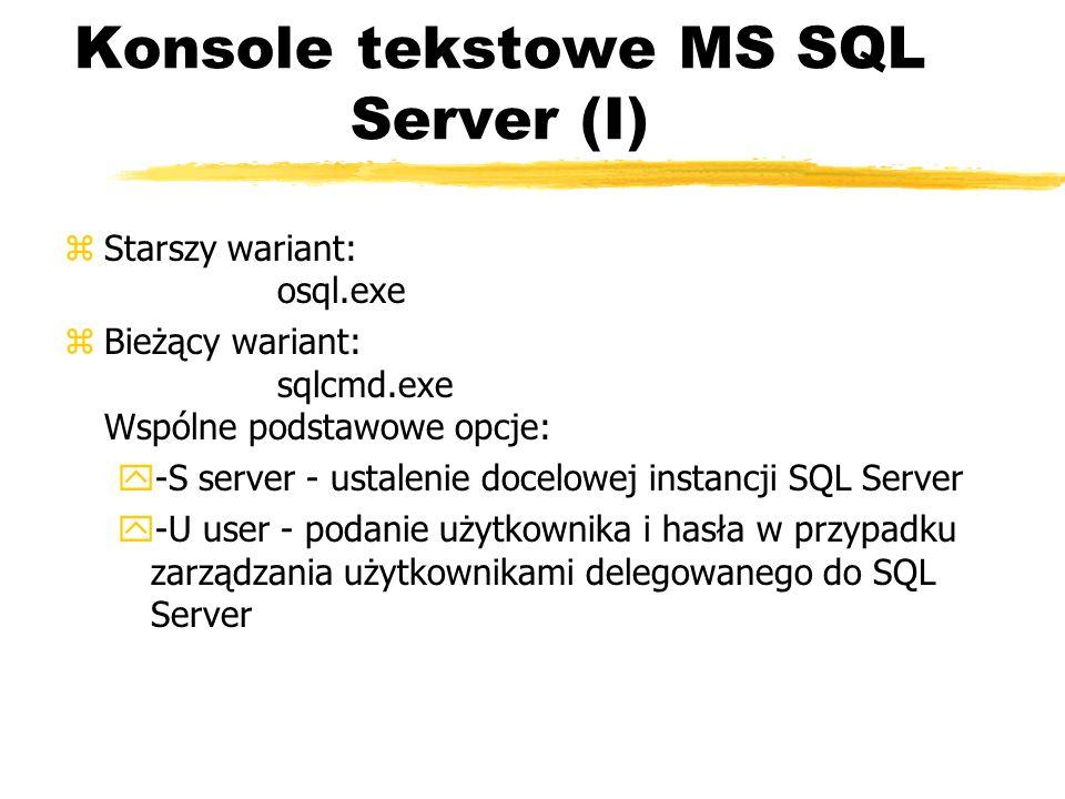 Konsole tekstowe MS SQL Server (I) zStarszy wariant: osql.exe zBieżący wariant: sqlcmd.exe Wspólne podstawowe opcje: y-S server - ustalenie docelowej