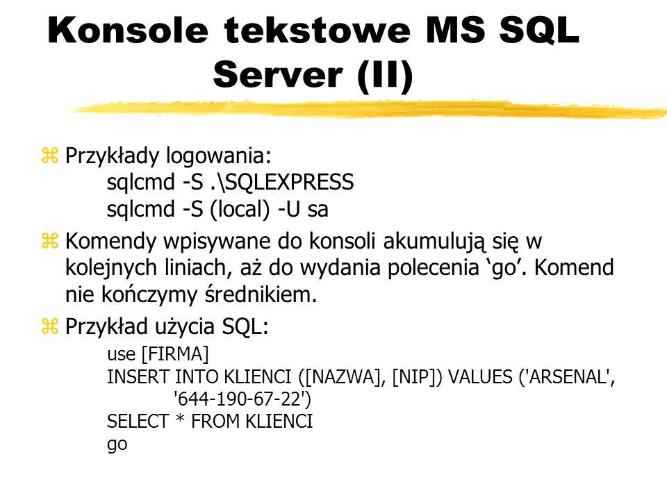 Konsole tekstowe MS SQL Server (II) zPrzykłady logowania: sqlcmd -S.\SQLEXPRESS sqlcmd -S (local) -U sa zKomendy wpisywane do konsoli akumulują się w