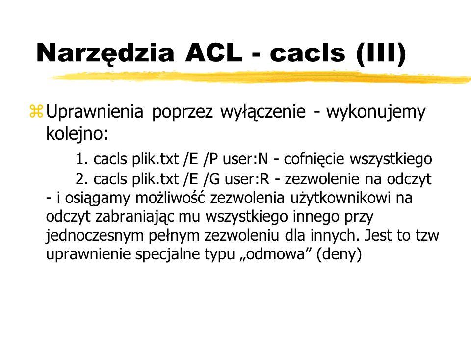 Narzędzia ACL - cacls (III) zUprawnienia poprzez wyłączenie - wykonujemy kolejno: 1. cacls plik.txt /E /P user:N - cofnięcie wszystkiego 2. cacls plik