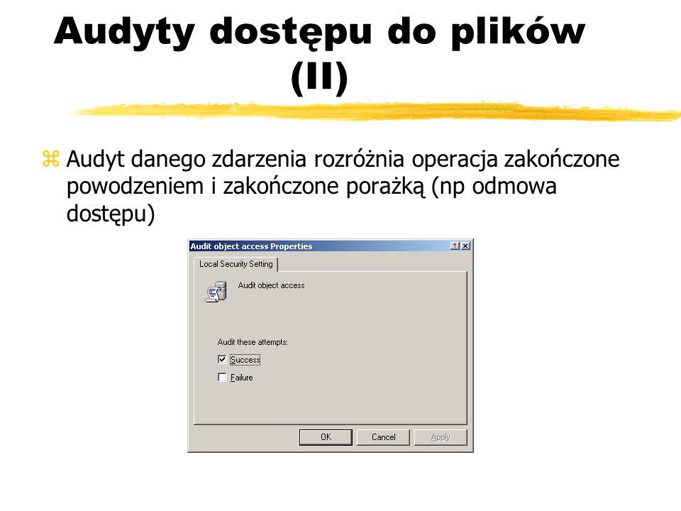Audyty dostępu do plików (II) zAudyt danego zdarzenia rozróżnia operacja zakończone powodzeniem i zakończone porażką (np odmowa dostępu)