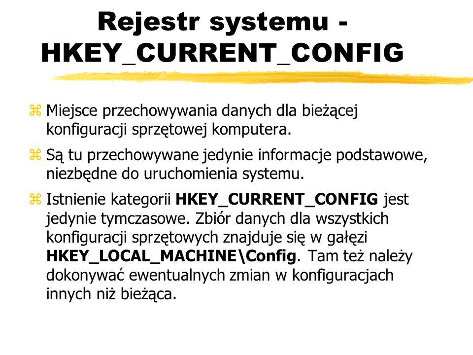 Rejestr systemu - HKEY_CURRENT_CONFIG zMiejsce przechowywania danych dla bieżącej konfiguracji sprzętowej komputera. zSą tu przechowywane jedynie info