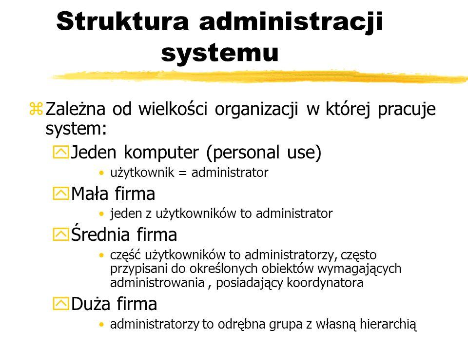 Struktura administracji systemu zZależna od wielkości organizacji w której pracuje system: yJeden komputer (personal use) użytkownik = administrator y