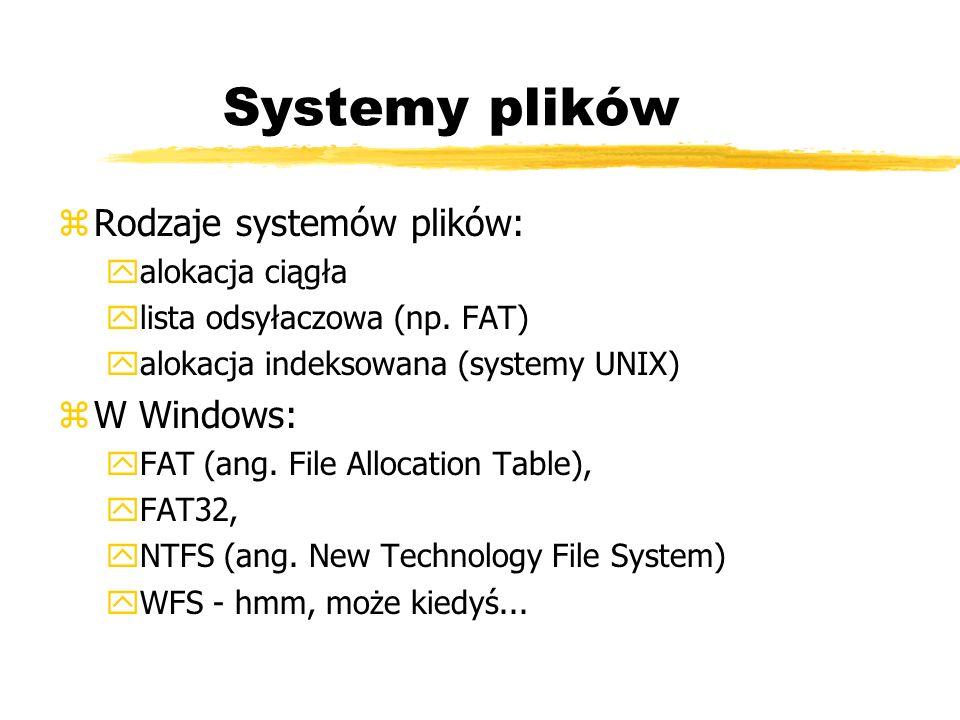 Systemy plików zRodzaje systemów plików: yalokacja ciągła ylista odsyłaczowa (np. FAT) yalokacja indeksowana (systemy UNIX) zW Windows: yFAT (ang. Fil