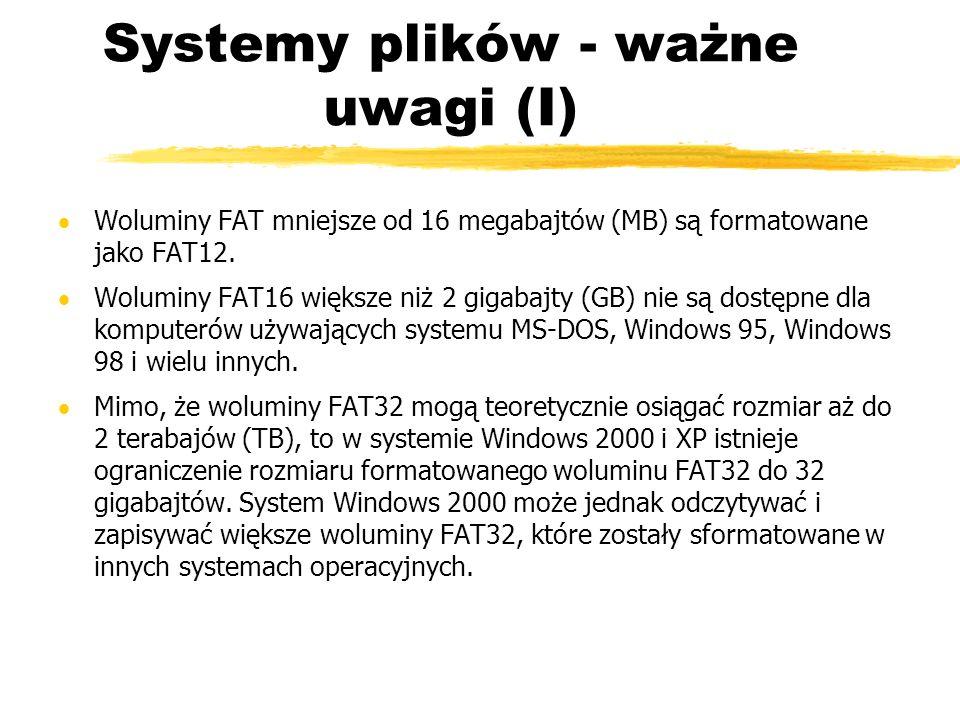 Systemy plików - ważne uwagi (I) Woluminy FAT mniejsze od 16 megabajtów (MB) są formatowane jako FAT12. Woluminy FAT16 większe niż 2 gigabajty (GB) ni