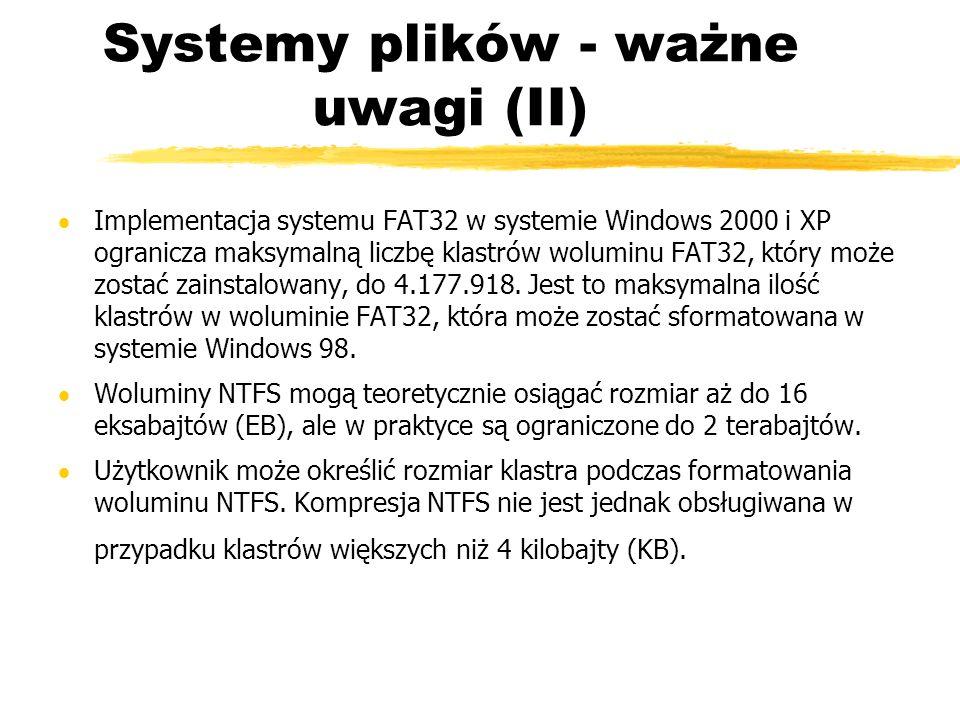Systemy plików - ważne uwagi (II) Implementacja systemu FAT32 w systemie Windows 2000 i XP ogranicza maksymalną liczbę klastrów woluminu FAT32, który